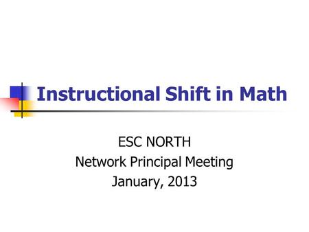 Instructional Shift in Math ESC NORTH Network Principal Meeting January, 2013.