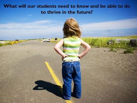 What will our students need to know and be able to do to thrive in the future?