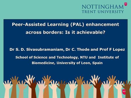 Peer-Assisted Learning (PAL) enhancement across borders: Is it achievable? Dr S. D. Sivasubramaniam, Dr C. Thode and Prof F Lopez School of Science and.
