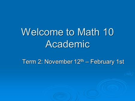Welcome to Math 10 Academic Term 2: November 12 th – February 1st.