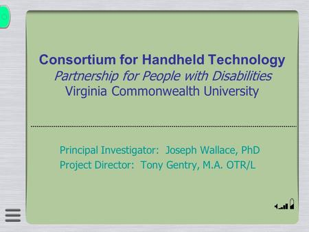 Consortium for Handheld Technology Partnership for People with Disabilities Virginia Commonwealth University Principal Investigator: Joseph Wallace, PhD.