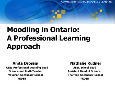 Moodling in Ontario: A Professional Learning Approach Anita Drossis Nathalie Rudner ABEL Professional Learning Lead ABEL School Lead Science and Math Teacher.