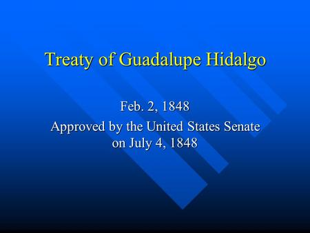 Treaty of Guadalupe Hidalgo Feb. 2, 1848 Approved by the United States Senate on July 4, 1848.