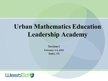 Urban Mathematics Education Leadership Academy Session 1 February 4-6, 2009 Dallas, TX.