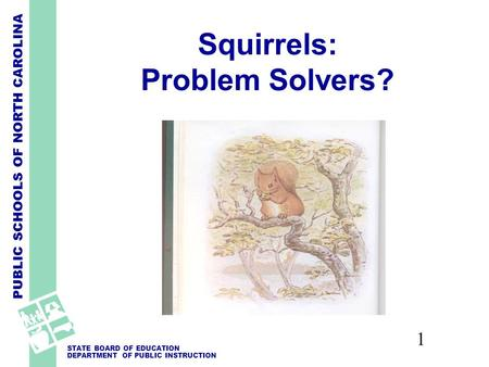 PUBLIC SCHOOLS OF NORTH CAROLINA STATE BOARD OF EDUCATION DEPARTMENT OF PUBLIC INSTRUCTION 1 Squirrels: Problem Solvers?