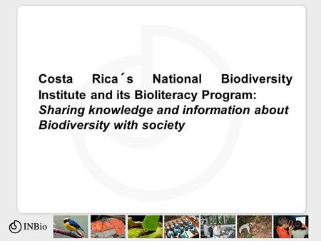 Costa Rica´s National Biodiversity Institute and its Bioliteracy Program: Sharing knowledge and information about Biodiversity with society.