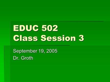 EDUC 502 Class Session 3 September 19, 2005 Dr. Groth.