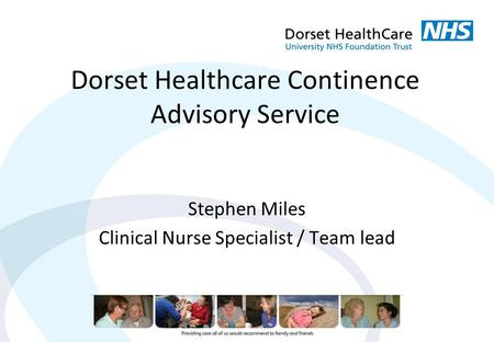 Dorset Healthcare Continence Advisory Service Stephen Miles Clinical Nurse Specialist / Team lead.