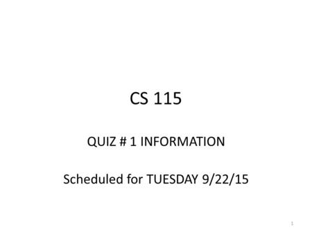 CS 115 QUIZ # 1 INFORMATION Scheduled for TUESDAY 9/22/15 1.