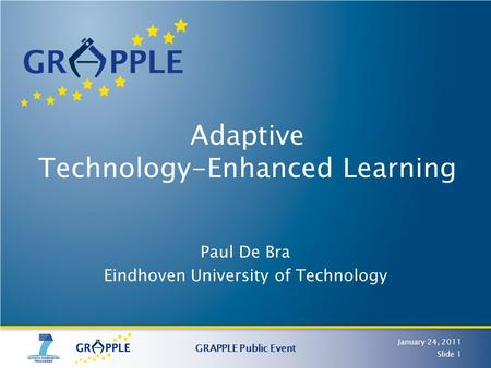 Adaptive Technology-Enhanced Learning Paul De Bra Eindhoven University of Technology January 24, 2011 GRAPPLE Public Event Slide 1.