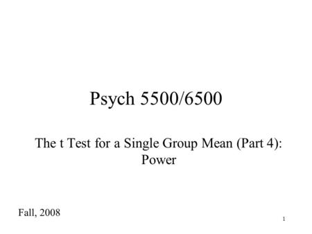 1 Psych 5500/6500 The t Test for a Single Group Mean (Part 4): Power Fall, 2008.