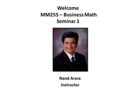 Welcome MM255 – Business Math Seminar 1 Nand Arora Instructor.