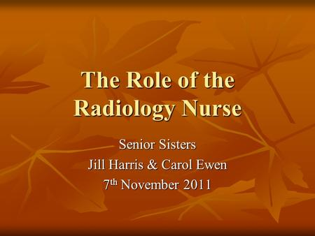 The Role of the Radiology Nurse Senior Sisters Jill Harris & Carol Ewen 7 th November 2011.