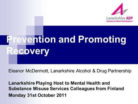 Prevention and Promoting Recovery Eleanor McDermott, Lanarkshire Alcohol & Drug Partnership Lanarkshire Playing Host to Mental Health and Substance Misuse.