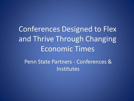 Conferences Designed to Flex and Thrive Through Changing Economic Times Penn State Partners - Conferences & Institutes.