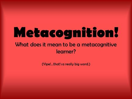 Metacognition! What does it mean to be a metacognitive learner? (Yipe!...that's a really big word.)