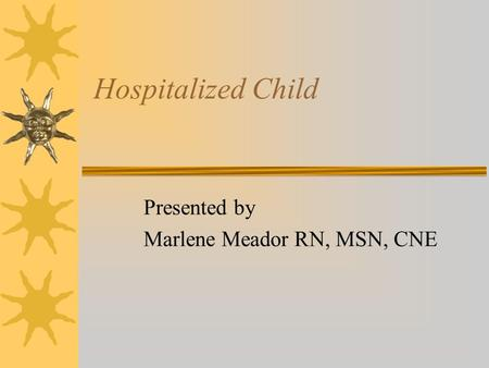 Hospitalized Child Presented by Marlene Meador RN, MSN, CNE.