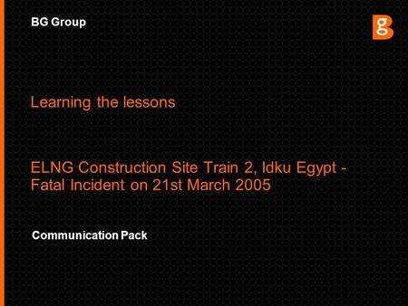BG Group Communication Pack Learning the lessons ELNG Construction Site Train 2, Idku Egypt - Fatal Incident on 21st March 2005.
