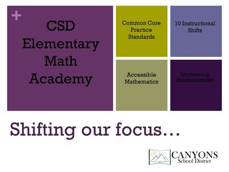 + Shifting our focus… CSD Elementary Math Academy Common Core Practice Standards 10 Instructional Shifts Accessible Mathematics Increasing UNDERSTANDING.