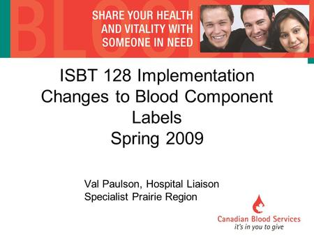 ISBT 128 Implementation Changes to Blood Component Labels Spring 2009 Val Paulson, Hospital Liaison Specialist Prairie Region.