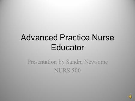 Advanced Practice Nurse Educator Presentation by Sandra Newsome NURS 500.