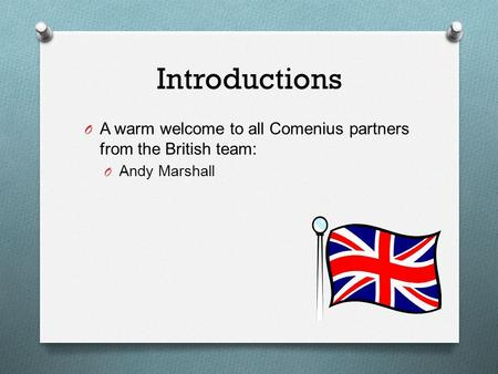 Introductions O A warm welcome to all Comenius partners from the British team: O Andy Marshall.