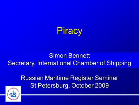 Piracy Simon Bennett Secretary, International Chamber of Shipping
