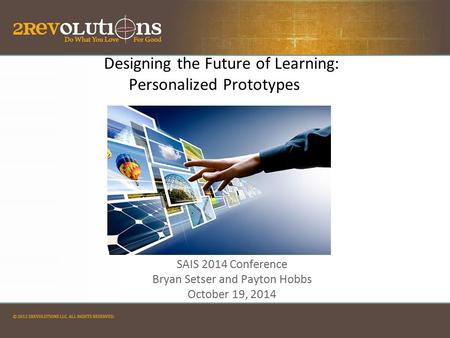 Designing the Future of Learning: Personalized Prototypes SAIS 2014 Conference Bryan Setser and Payton Hobbs October 19, 2014 SAIS 2014 Conference Bryan.