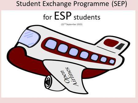 Engineering Science Programme Student Exchange Programmes (2006 – 2010) Student Exchange Programme (SEP) for ESP students (22 nd September 2015)