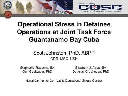 Operational Stress in Detainee Operations at Joint Task Force Guantanamo Bay Cuba Scott Johnston, PhD, ABPP CDR MSC USN Stephanie Raducha, BA Gali Goldwaser,