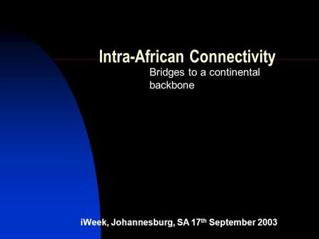 Intra-African Connectivity Bridges to a continental backbone iWeek, Johannesburg, SA 17 th September 2003.