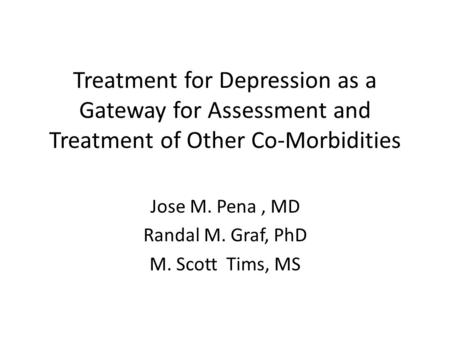 Treatment for Depression as a Gateway for Assessment and Treatment of Other Co-Morbidities Jose M. Pena, MD Randal M. Graf, PhD M. Scott Tims, MS.