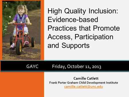 Camille Catlett Frank Porter Graham Child Development Institute GAYCFriday, October 11, 2013 High Quality Inclusion: Evidence-based.