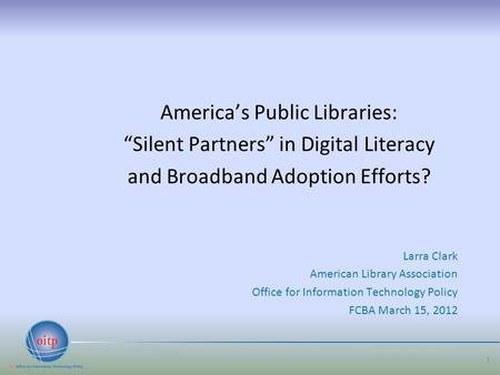 "America's Public Libraries: ""Silent Partners"" in Digital Literacy and Broadband Adoption Efforts? Larra Clark American Library Association Office for Information."