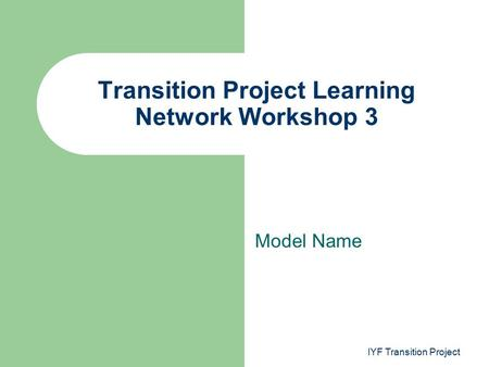 Model Name Transition Project Learning Network Workshop 3 IYF Transition Project.