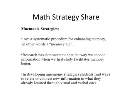 "Math Strategy Share Mnemonic Strategies: Are a systematic procedure for enhancing memory, in other words a ""memory aid"". Research has demonstrated that."
