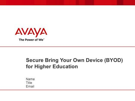 Secure Bring Your Own Device (BYOD) for Higher Education Name Title Email.