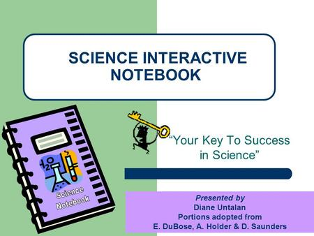 """Your Key To Success in Science"" SCIENCE INTERACTIVE NOTEBOOK Presented by Diane Untalan Portions adopted from E. DuBose, A. Holder & D. Saunders."