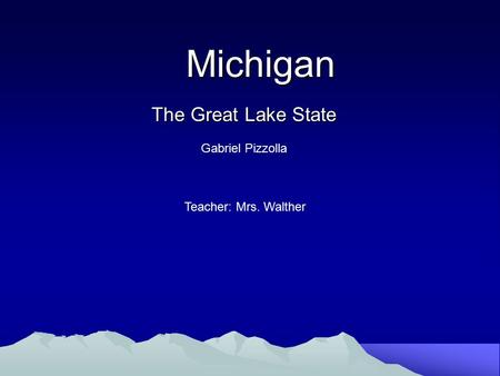 Michigan Michigan The Great Lake State Gabriel Pizzolla Teacher: Mrs. Walther.