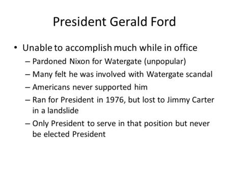 President Gerald Ford Unable to accomplish much while in office – Pardoned Nixon for Watergate (unpopular) – Many felt he was involved with Watergate scandal.