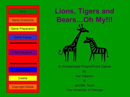 Lions, Tigers and Bears…Oh My!!! A Homemade PowerPoint Game By Kari Dawson & Jennifer Gunn The University of Georgia Play the game Game Directions Story.