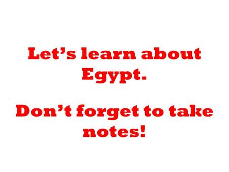 Let's learn about Egypt. Don't forget to take notes!