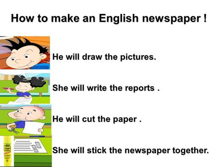 He will draw the pictures. She will write the reports. He will cut the paper. She will stick the newspaper together. How to make an English newspaper !