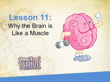 Lesson 11: Why the Brain is Like a Muscle. What is something that you used to not be good at, but now you are? –Write a few sentences on your own. How.