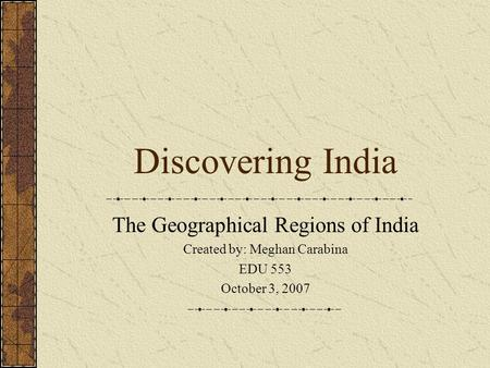 Discovering India The Geographical Regions of India Created by: Meghan Carabina EDU 553 October 3, 2007.