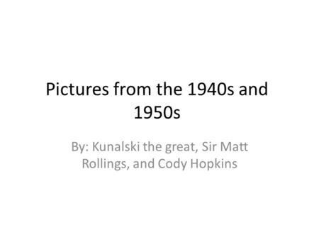Pictures from the 1940s and 1950s By: Kunalski the great, Sir Matt Rollings, and Cody Hopkins.