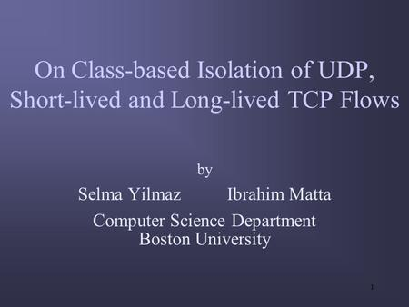 1 On Class-based Isolation of UDP, Short-lived and Long-lived TCP Flows by Selma Yilmaz Ibrahim Matta Computer Science Department Boston University.