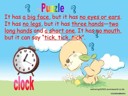 Puzzle clock It has a big face, but it has no eyes or ears.