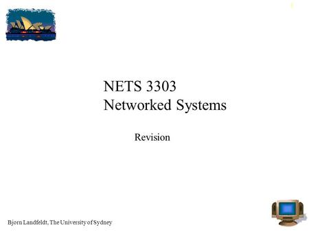 Bjorn Landfeldt, The University of Sydney 1 NETS 3303 Networked Systems Revision.