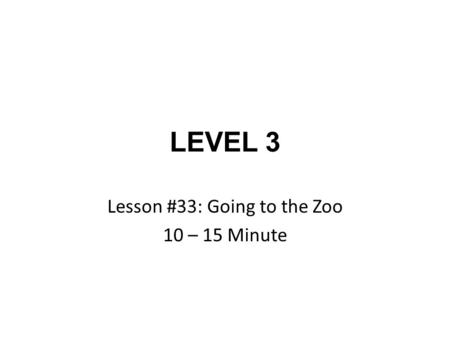 LEVEL 3 Lesson #33: Going to the Zoo 10 – 15 Minute.